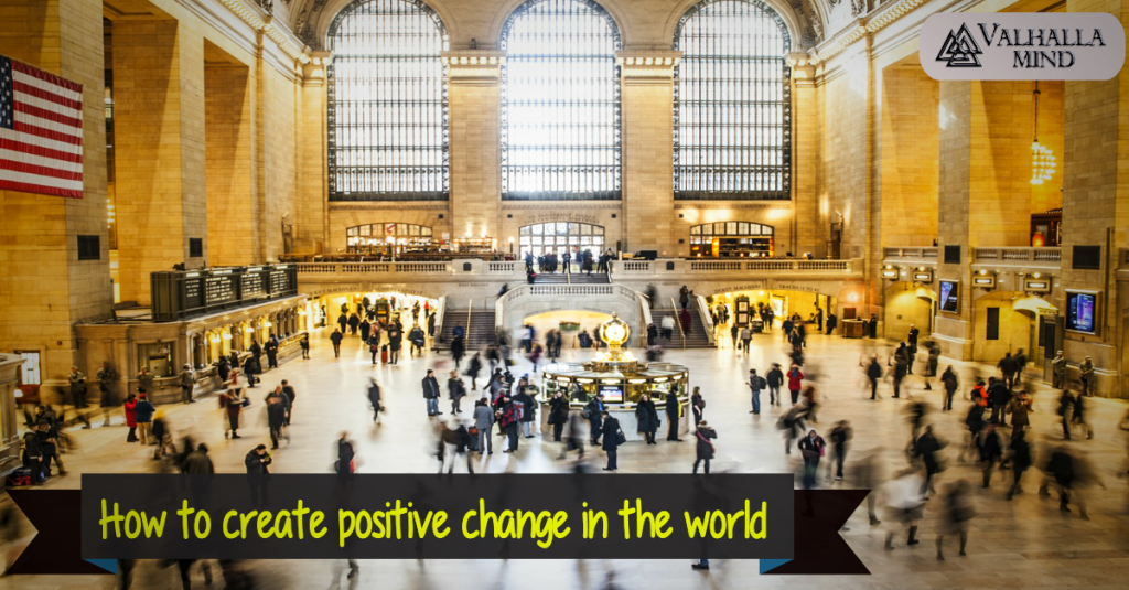 How to create positive change in the world