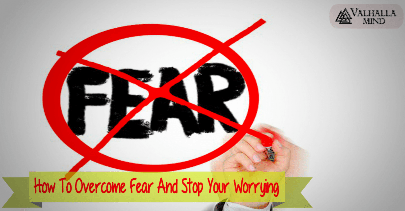 How To Overcome Fear And Stop Your Worrying