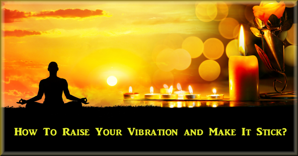 How To Raise Your Vibration and Make It Stick
